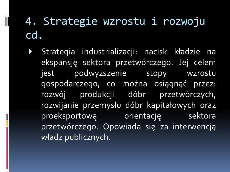 4. Strategie wzrostu i rozwoju cd.  Strategia industrializacji: nacisk kładzie na ekspansję sektora przetwórczego. Jej celem jest podwyższenie stopy