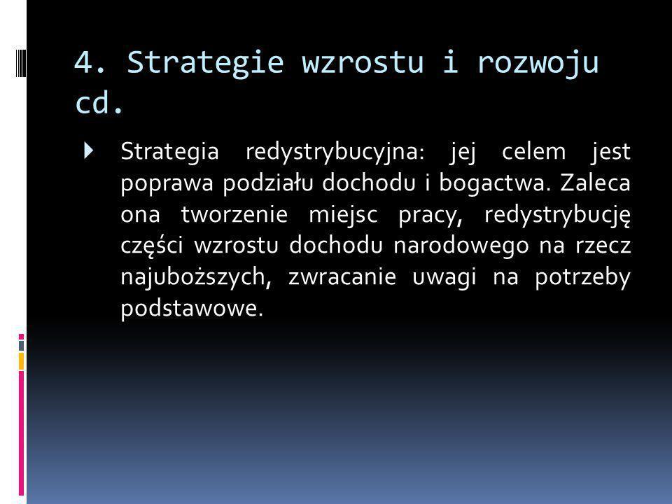 4. Strategie wzrostu i rozwoju cd.  Strategia redystrybucyjna: jej celem jest poprawa podziału dochodu i bogactwa. Zaleca ona tworzenie miejsc pracy,