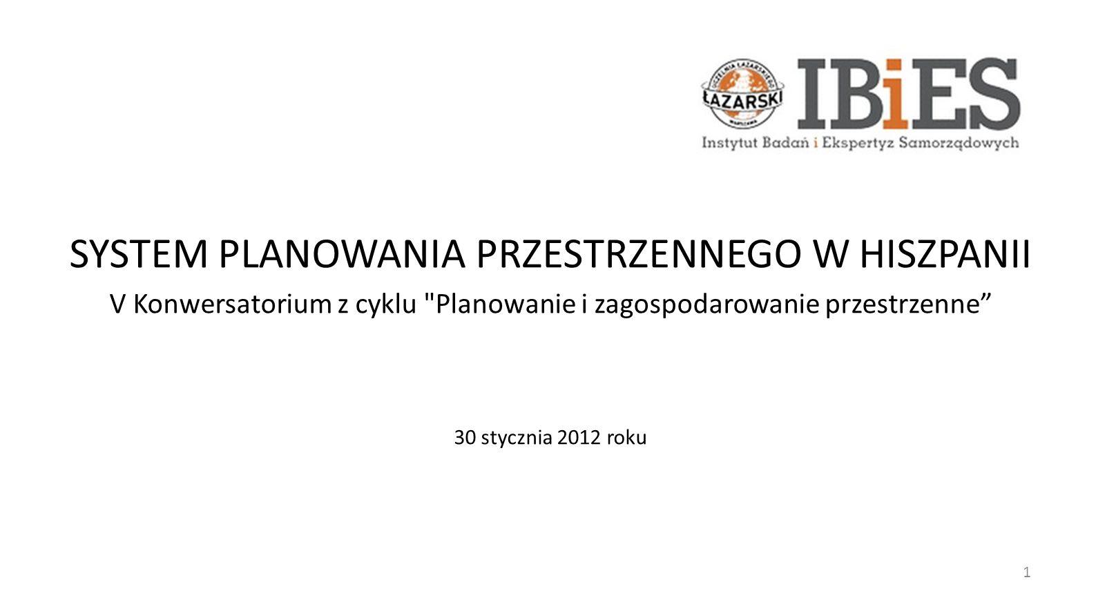 SYSTEM PLANOWANIA PRZESTRZENNEGO W HISZPANII V Konwersatorium z cyklu Planowanie i zagospodarowanie przestrzenne 30 stycznia 2012 roku 1