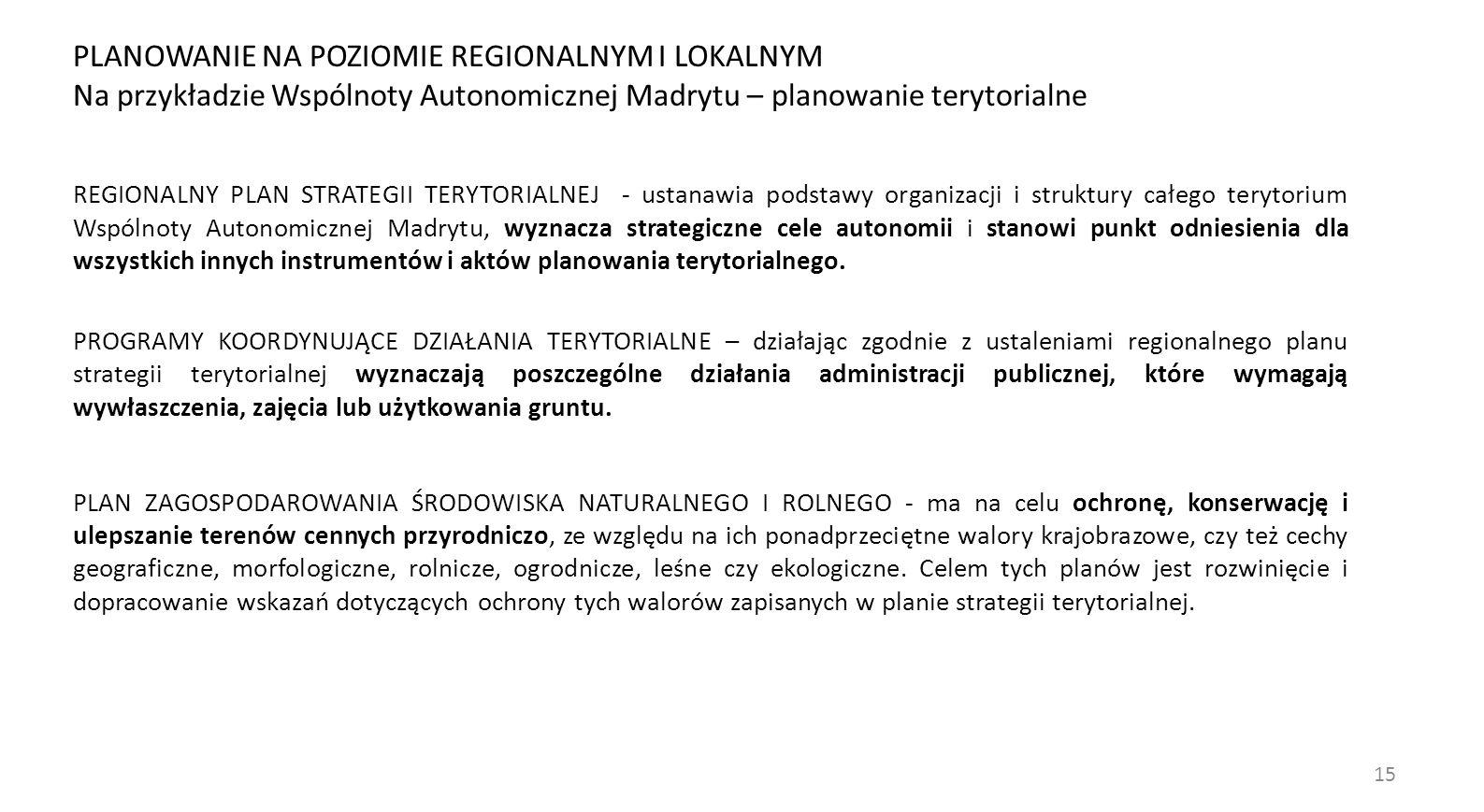 15 REGIONALNY PLAN STRATEGII TERYTORIALNEJ - ustanawia podstawy organizacji i struktury całego terytorium Wspólnoty Autonomicznej Madrytu, wyznacza strategiczne cele autonomii i stanowi punkt odniesienia dla wszystkich innych instrumentów i aktów planowania terytorialnego.
