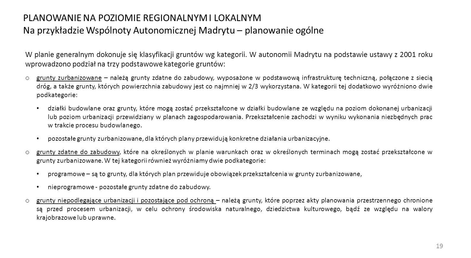 19 PLANOWANIE NA POZIOMIE REGIONALNYM I LOKALNYM Na przykładzie Wspólnoty Autonomicznej Madrytu – planowanie ogólne W planie generalnym dokonuje się klasyfikacji gruntów wg kategorii.