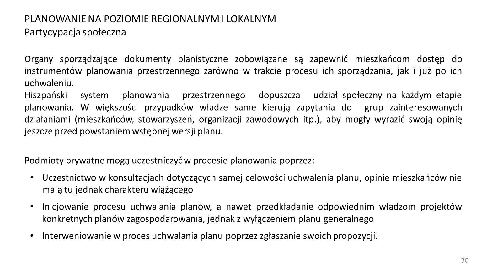 30 PLANOWANIE NA POZIOMIE REGIONALNYM I LOKALNYM Partycypacja społeczna Organy sporządzające dokumenty planistyczne zobowiązane są zapewnić mieszkańcom dostęp do instrumentów planowania przestrzennego zarówno w trakcie procesu ich sporządzania, jak i już po ich uchwaleniu.