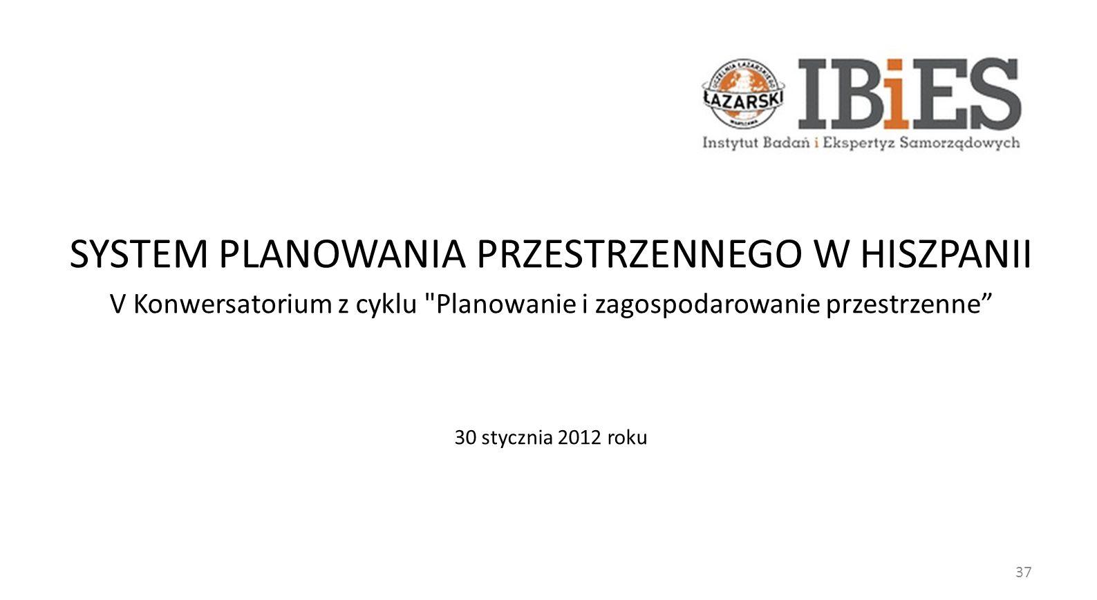 SYSTEM PLANOWANIA PRZESTRZENNEGO W HISZPANII V Konwersatorium z cyklu Planowanie i zagospodarowanie przestrzenne 30 stycznia 2012 roku 37