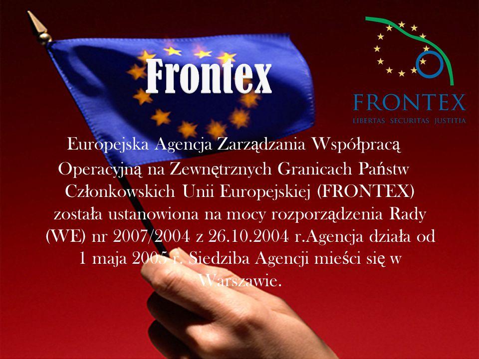 Europejska Agencja Zarz ą dzania Wspó ł prac ą Operacyjn ą na Zewn ę trznych Granicach Pa ń stw Cz ł onkowskich Unii Europejskiej (FRONTEX) zosta ł a ustanowiona na mocy rozporz ą dzenia Rady (WE) nr 2007/2004 z 26.10.2004 r.Agencja dzia ł a od 1 maja 2005 r.