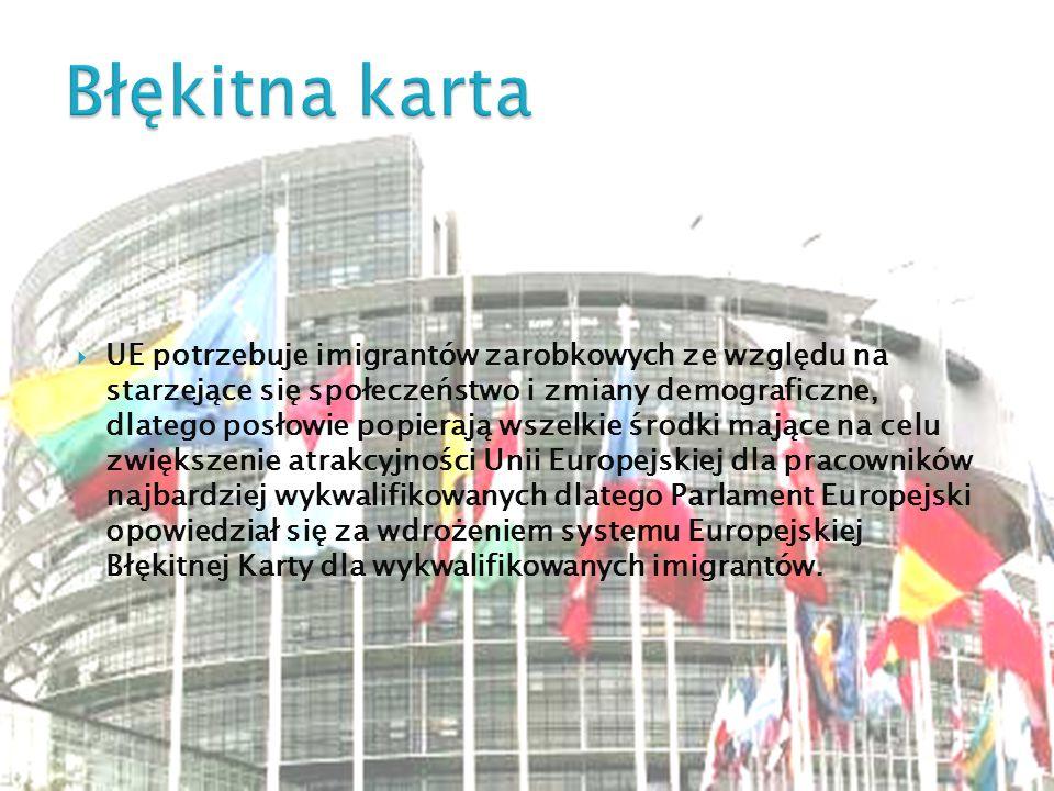  UE potrzebuje imigrantów zarobkowych ze względu na starzejące się społeczeństwo i zmiany demograficzne, dlatego posłowie popierają wszelkie środki mające na celu zwiększenie atrakcyjności Unii Europejskiej dla pracowników najbardziej wykwalifikowanych dlatego Parlament Europejski opowiedział się za wdrożeniem systemu Europejskiej Błękitnej Karty dla wykwalifikowanych imigrantów.