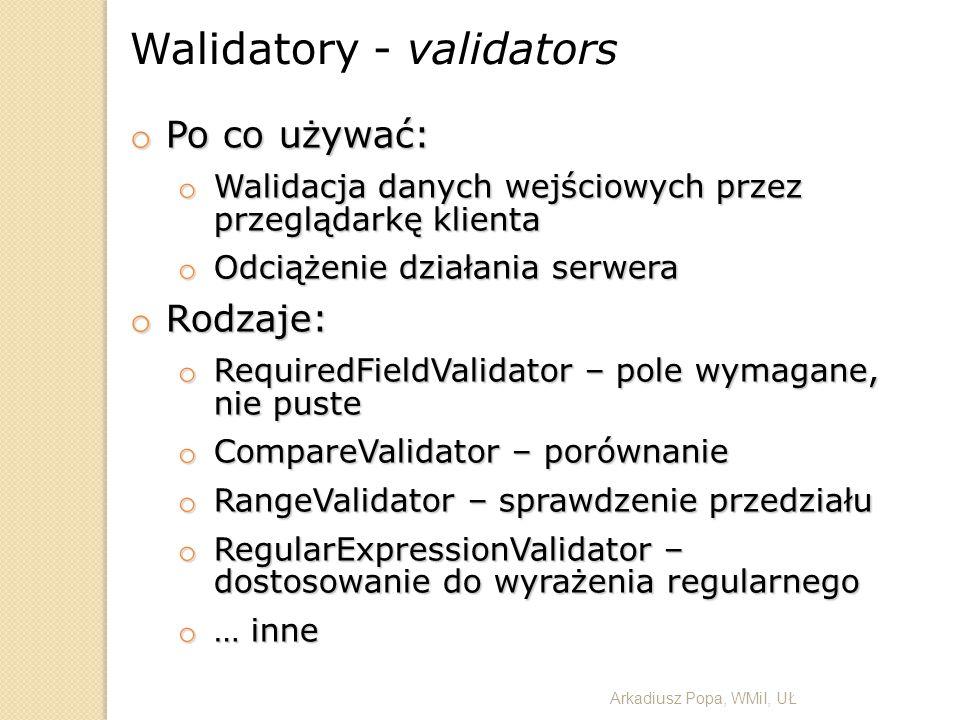 Walidatory - validators o Po co używać: o Walidacja danych wejściowych przez przeglądarkę klienta o Odciążenie działania serwera o Rodzaje: o Required