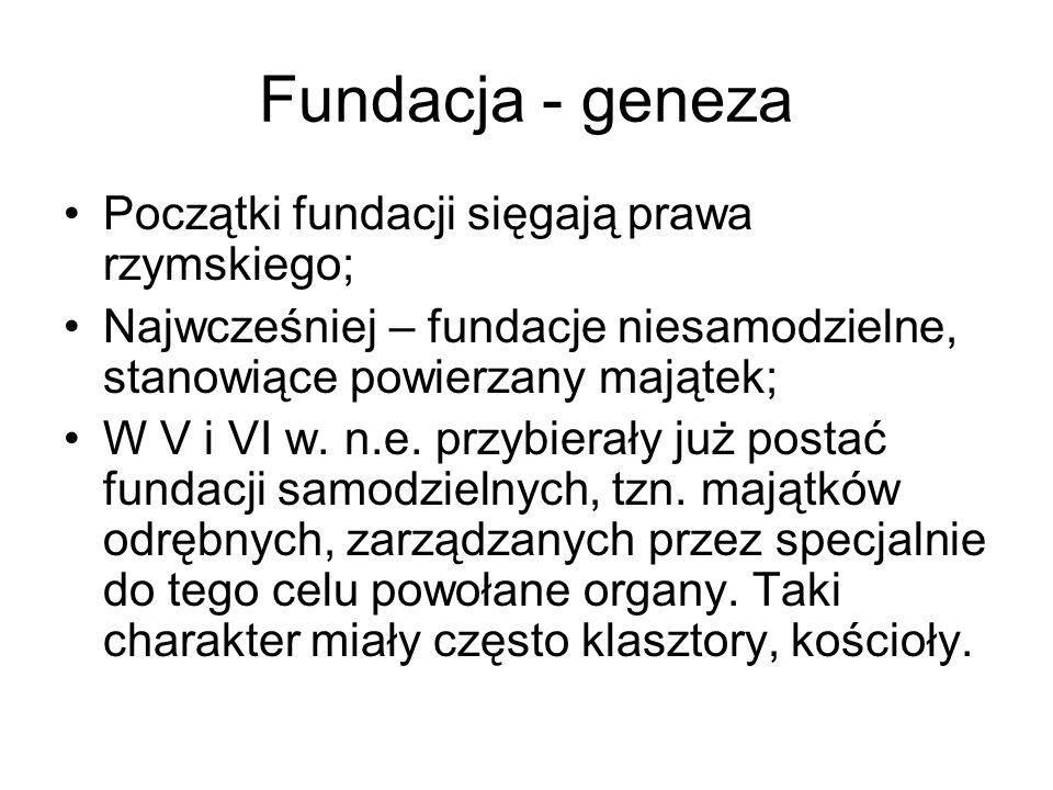 Fundacja - geneza Początki fundacji sięgają prawa rzymskiego; Najwcześniej – fundacje niesamodzielne, stanowiące powierzany majątek; W V i VI w. n.e.