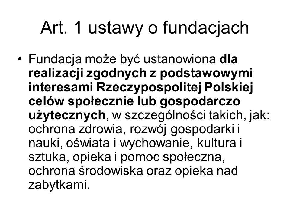 Art. 1 ustawy o fundacjach Fundacja może być ustanowiona dla realizacji zgodnych z podstawowymi interesami Rzeczypospolitej Polskiej celów społecznie