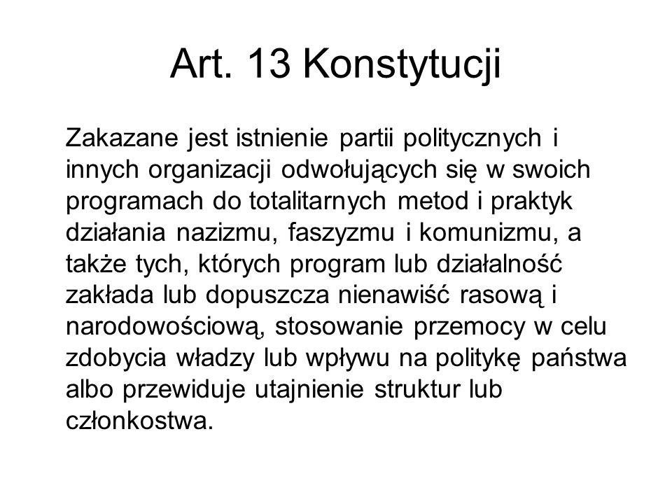 Art. 13 Konstytucji Zakazane jest istnienie partii politycznych i innych organizacji odwołujących się w swoich programach do totalitarnych metod i pra