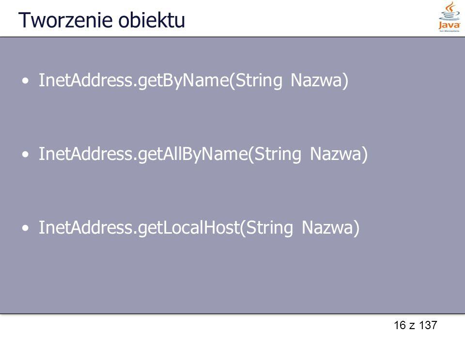 16 z 137 Tworzenie obiektu InetAddress.getByName(String Nazwa) InetAddress.getAllByName(String Nazwa) InetAddress.getLocalHost(String Nazwa)