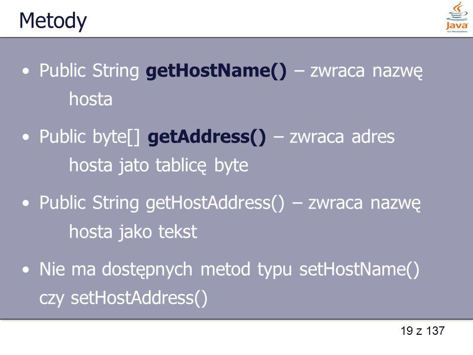 19 z 137 Metody Public String getHostName() – zwraca nazwę hosta Public byte[] getAddress() – zwraca adres hosta jato tablicę byte Public String getHostAddress() – zwraca nazwę hosta jako tekst Nie ma dostępnych metod typu setHostName() czy setHostAddress()