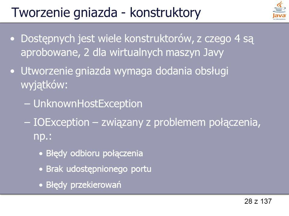 28 z 137 Tworzenie gniazda - konstruktory Dostępnych jest wiele konstruktorów, z czego 4 są aprobowane, 2 dla wirtualnych maszyn Javy Utworzenie gniazda wymaga dodania obsługi wyjątków: –UnknownHostException –IOException – związany z problemem połączenia, np.: Błędy odbioru połączenia Brak udostępnionego portu Błędy przekierowań