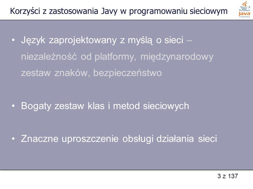44 z 137 Opcje gniazd - podstawowe void setTcpNoDelay(boolean on) throws IOException – umożliwia natychmiastowe wysyłanie pakietów boolean getTcpNoDelay() throws IOException void setSoTimeout(int milisekundy) throws SocketException – umożliwia ustalenie czasu czekania na połączenie int getSoTimeout () throws SocketException void setKeepAlive(boolean on) throws SocketException – powoduje okresowe przesyłanie pakietów boolean getKeepAlive() throws SocketException Java 1.3
