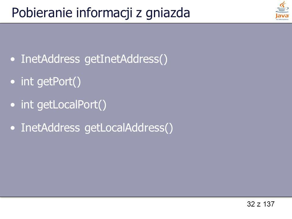 32 z 137 Pobieranie informacji z gniazda InetAddress getInetAddress() int getPort() int getLocalPort() InetAddress getLocalAddress()