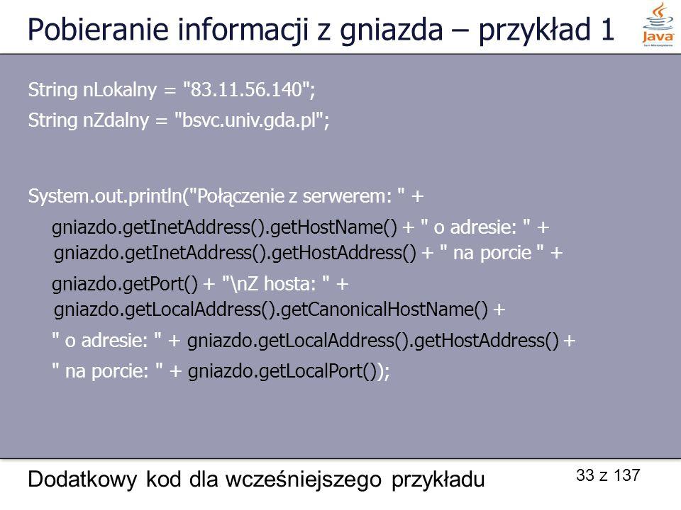 33 z 137 Pobieranie informacji z gniazda – przykład 1 Dodatkowy kod dla wcześniejszego przykładu String nLokalny = 83.11.56.140 ; String nZdalny = bsvc.univ.gda.pl ; System.out.println( Połączenie z serwerem: + gniazdo.getInetAddress().getHostName() + o adresie: + gniazdo.getInetAddress().getHostAddress() + na porcie + gniazdo.getPort() + \nZ hosta: + gniazdo.getLocalAddress().getCanonicalHostName() + o adresie: + gniazdo.getLocalAddress().getHostAddress() + na porcie: + gniazdo.getLocalPort());