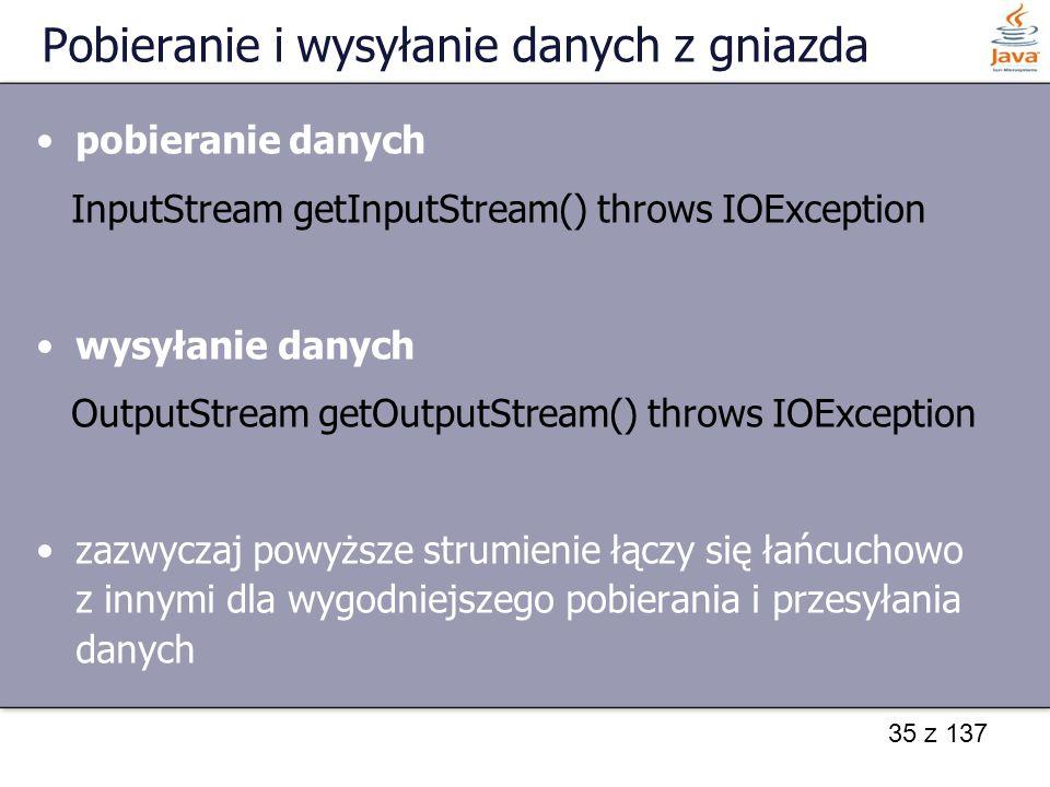 35 z 137 Pobieranie i wysyłanie danych z gniazda pobieranie danych InputStream getInputStream() throws IOException wysyłanie danych OutputStream getOutputStream() throws IOException zazwyczaj powyższe strumienie łączy się łańcuchowo z innymi dla wygodniejszego pobierania i przesyłania danych