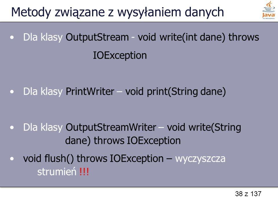 38 z 137 Metody związane z wysyłaniem danych Dla klasy OutputStream - void write(int dane) throws IOException Dla klasy PrintWriter – void print(String dane) Dla klasy OutputStreamWriter – void write(String dane) throws IOException void flush() throws IOException – wyczyszcza strumień !!!