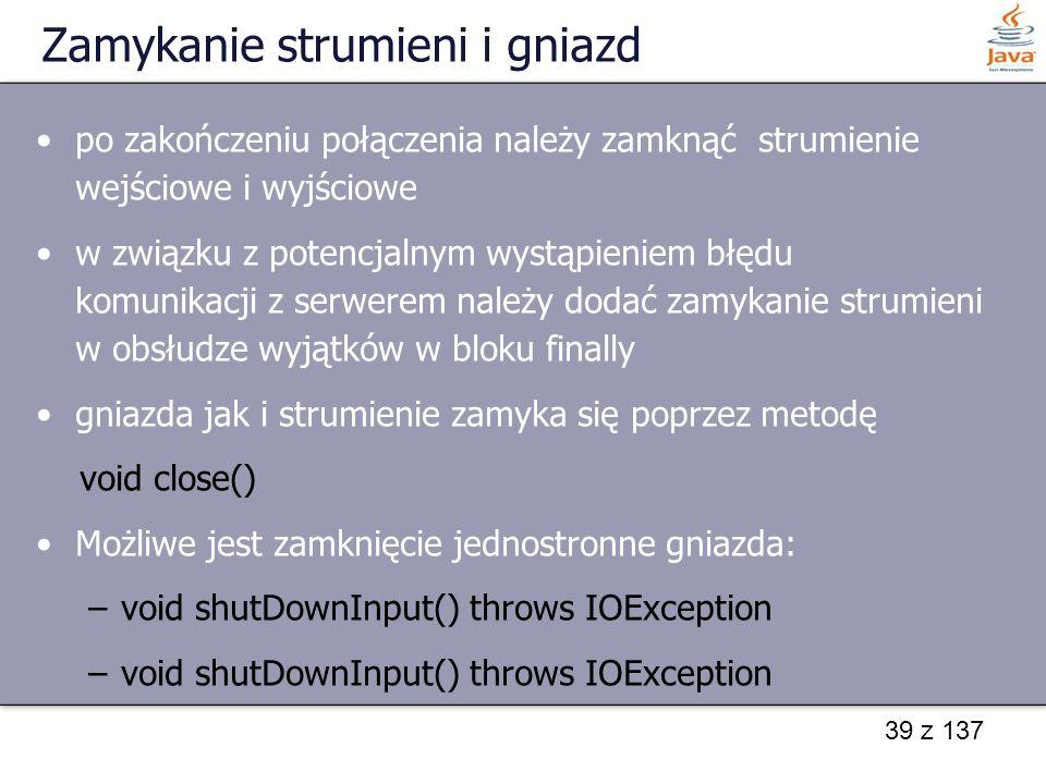 39 z 137 Zamykanie strumieni i gniazd po zakończeniu połączenia należy zamknąć strumienie wejściowe i wyjściowe w związku z potencjalnym wystąpieniem błędu komunikacji z serwerem należy dodać zamykanie strumieni w obsłudze wyjątków w bloku finally gniazda jak i strumienie zamyka się poprzez metodę void close() Możliwe jest zamknięcie jednostronne gniazda: –void shutDownInput() throws IOException