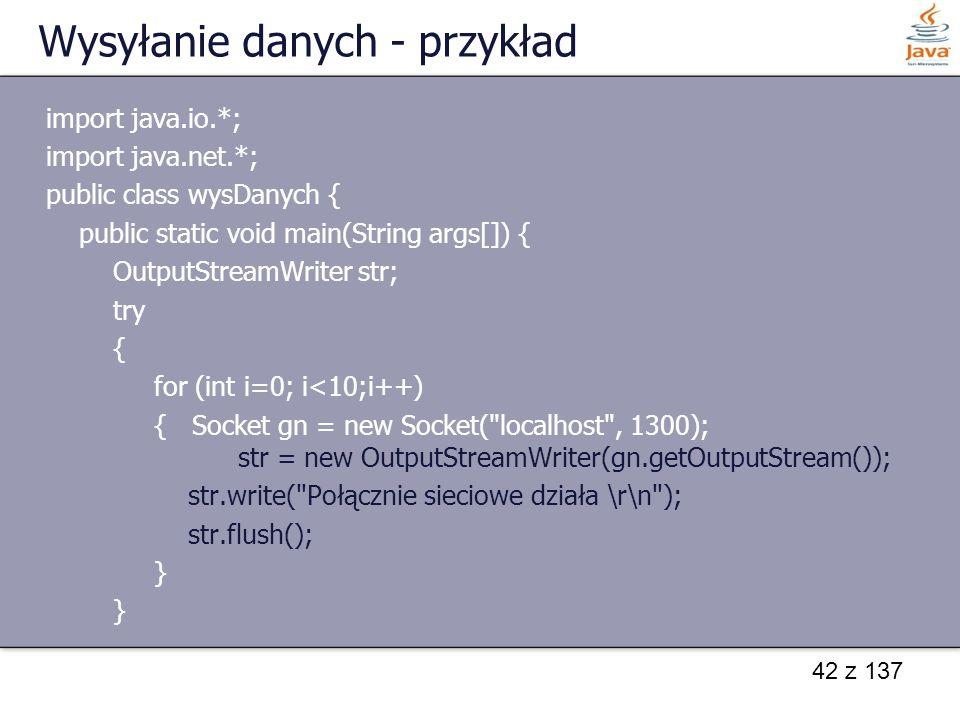 42 z 137 Wysyłanie danych - przykład import java.io.*; import java.net.*; public class wysDanych { public static void main(String args[]) { OutputStreamWriter str; try { for (int i=0; i<10;i++) { Socket gn = new Socket( localhost , 1300); str = new OutputStreamWriter(gn.getOutputStream()); str.write( Połącznie sieciowe działa \r\n ); str.flush(); }