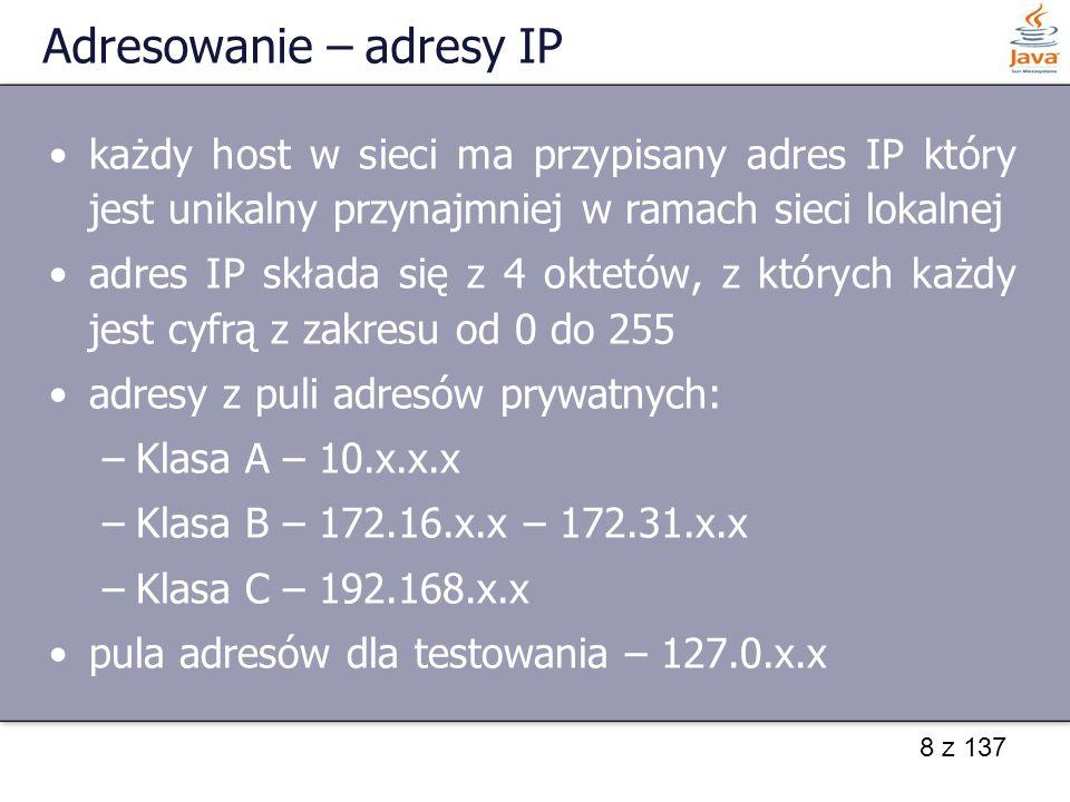 8 z 137 Adresowanie – adresy IP każdy host w sieci ma przypisany adres IP który jest unikalny przynajmniej w ramach sieci lokalnej adres IP składa się z 4 oktetów, z których każdy jest cyfrą z zakresu od 0 do 255 adresy z puli adresów prywatnych: –Klasa A – 10.x.x.x –Klasa B – 172.16.x.x – 172.31.x.x –Klasa C – 192.168.x.x pula adresów dla testowania – 127.0.x.x