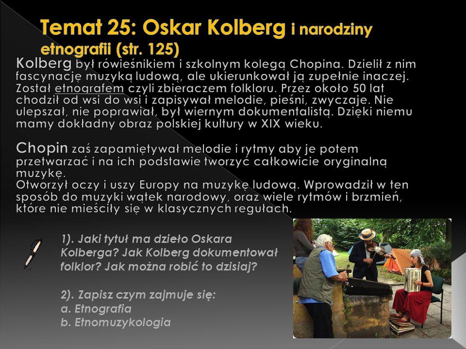 1). Jaki tytuł ma dzieło Oskara Kolberga? Jak Kolberg dokumentował folklor? Jak można robić to dzisiaj? 2). Zapisz czym zajmuje się: a. Etnografia b.