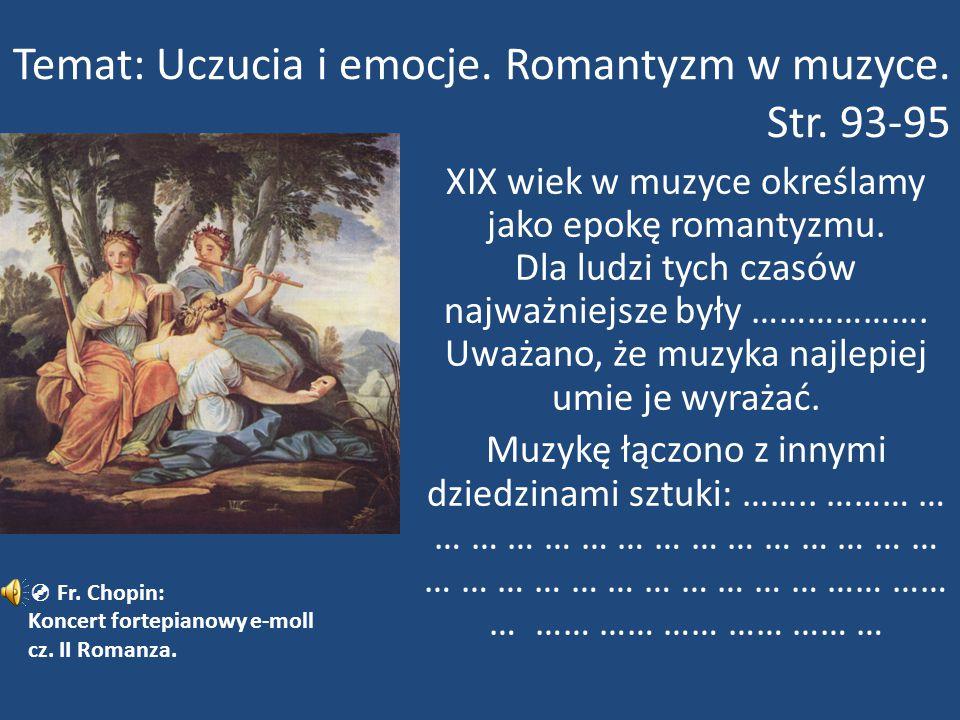 Temat: Uczucia i emocje. Romantyzm w muzyce. Str. 93-95 XIX wiek w muzyce określamy jako epokę romantyzmu. Dla ludzi tych czasów najważniejsze były ……