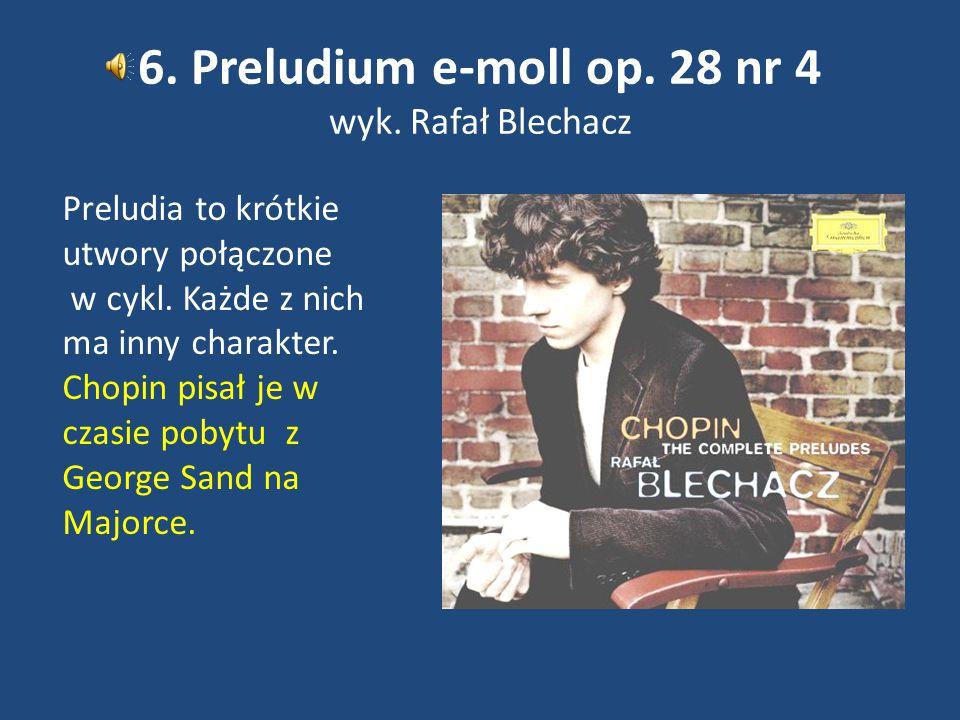 6. Preludium e-moll op. 28 nr 4 wyk. Rafał Blechacz Preludia to krótkie utwory połączone w cykl. Każde z nich ma inny charakter. Chopin pisał je w cza
