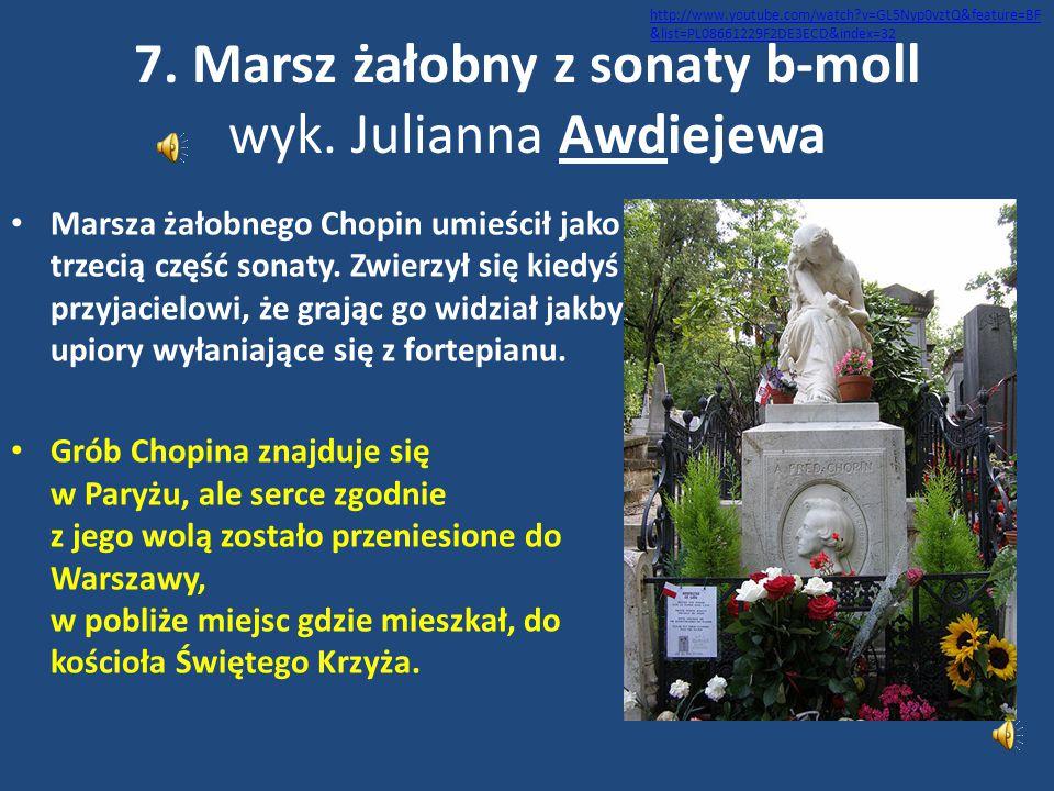 7. Marsz żałobny z sonaty b-moll wyk. Julianna Awdiejewa Marsza żałobnego Chopin umieścił jako trzecią część sonaty. Zwierzył się kiedyś przyjacielowi
