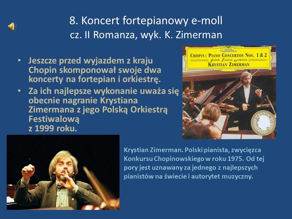 8. Koncert fortepianowy e-moll cz. II Romanza, wyk. K. Zimerman Jeszcze przed wyjazdem z kraju Chopin skomponował swoje dwa koncerty na fortepian i or