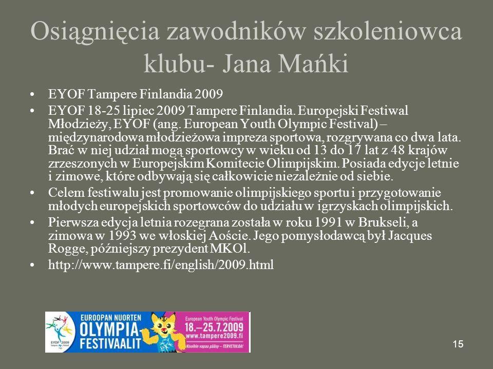 15 Osiągnięcia zawodników szkoleniowca klubu- Jana Mańki EYOF Tampere Finlandia 2009 EYOF 18-25 lipiec 2009 Tampere Finlandia.