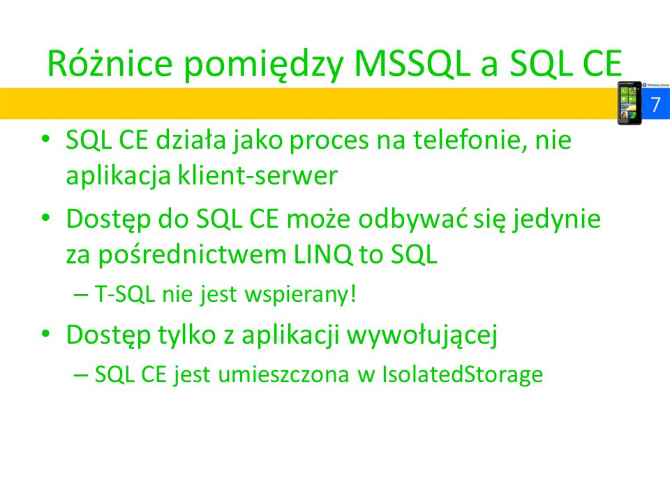 Różnice pomiędzy MSSQL a SQL CE SQL CE działa jako proces na telefonie, nie aplikacja klient-serwer Dostęp do SQL CE może odbywać się jedynie za pośre