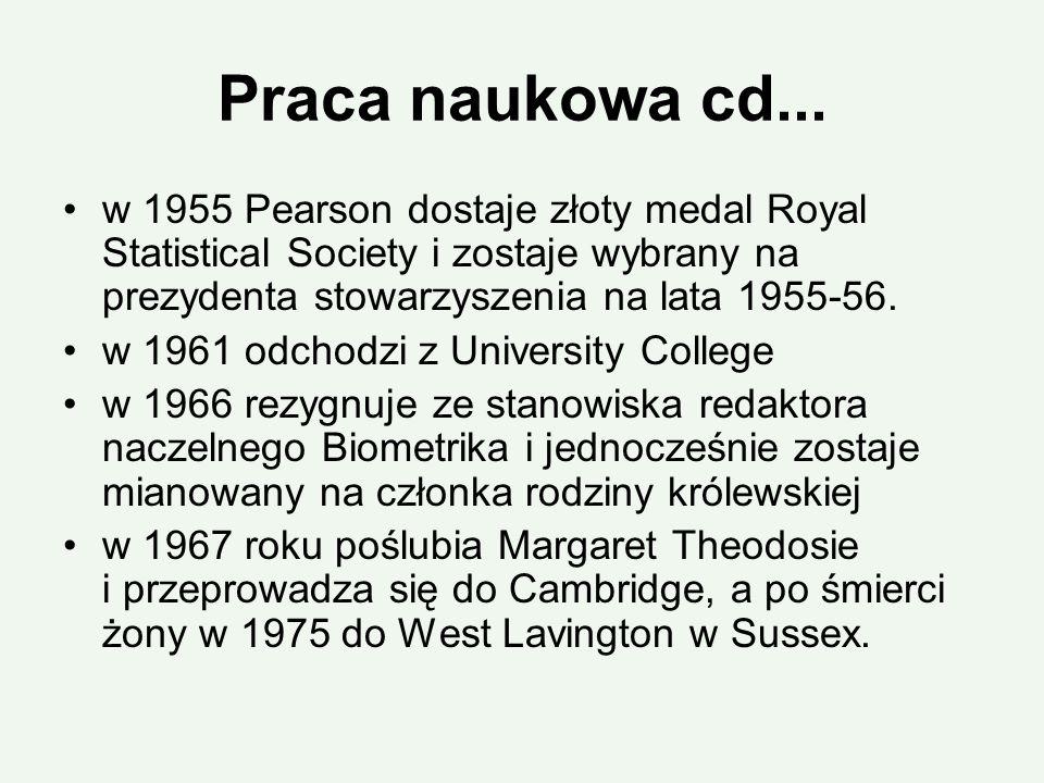 Praca naukowa cd... w 1955 Pearson dostaje złoty medal Royal Statistical Society i zostaje wybrany na prezydenta stowarzyszenia na lata 1955-56. w 196