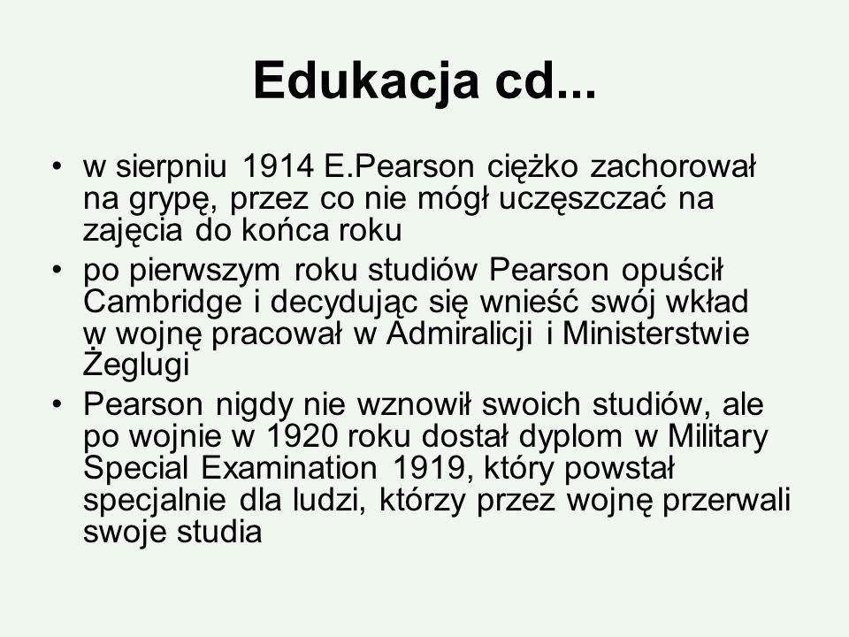 Edukacja cd... w sierpniu 1914 E.Pearson ciężko zachorował na grypę, przez co nie mógł uczęszczać na zajęcia do końca roku po pierwszym roku studiów P