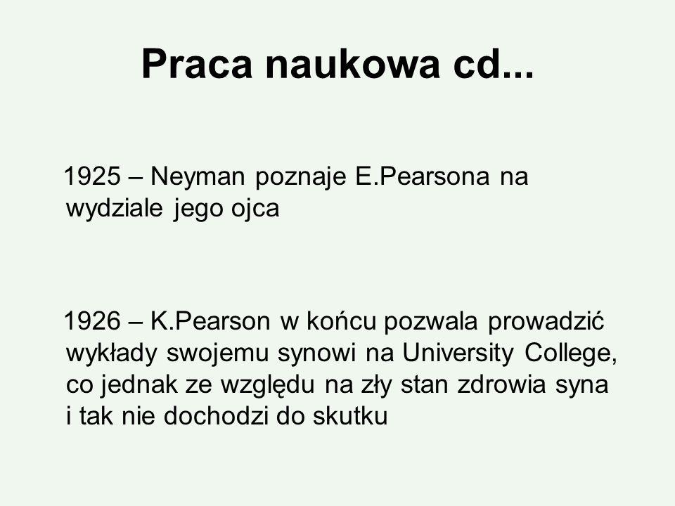 Praca naukowa cd... 1925 – Neyman poznaje E.Pearsona na wydziale jego ojca 1926 – K.Pearson w końcu pozwala prowadzić wykłady swojemu synowi na Univer