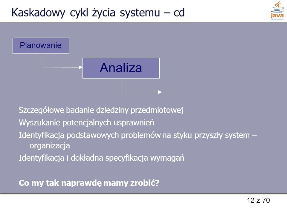 12 z 70 Kaskadowy cykl życia systemu – cd Szczegółowe badanie dziedziny przedmiotowej Wyszukanie potencjalnych usprawnień Identyfikacja podstawowych p