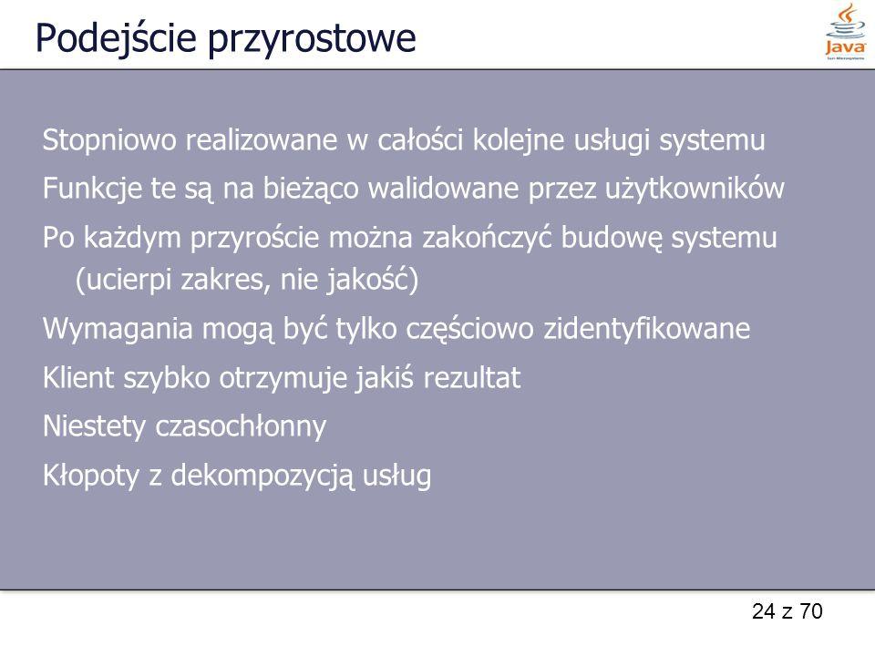 24 z 70 Podejście przyrostowe Stopniowo realizowane w całości kolejne usługi systemu Funkcje te są na bieżąco walidowane przez użytkowników Po każdym