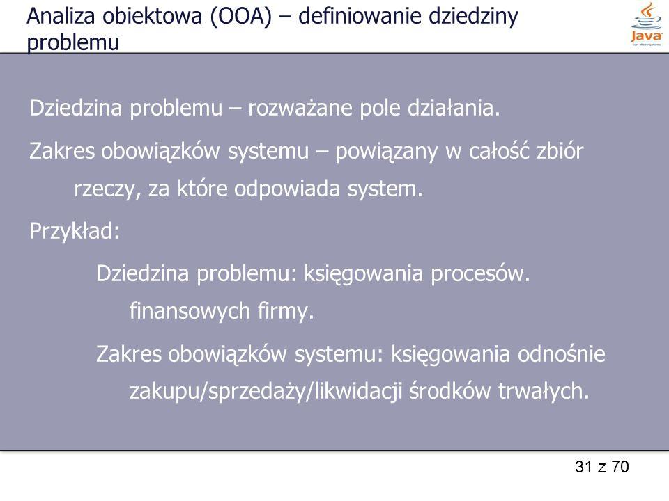31 z 70 Analiza obiektowa (OOA) – definiowanie dziedziny problemu Dziedzina problemu – rozważane pole działania. Zakres obowiązków systemu – powiązany