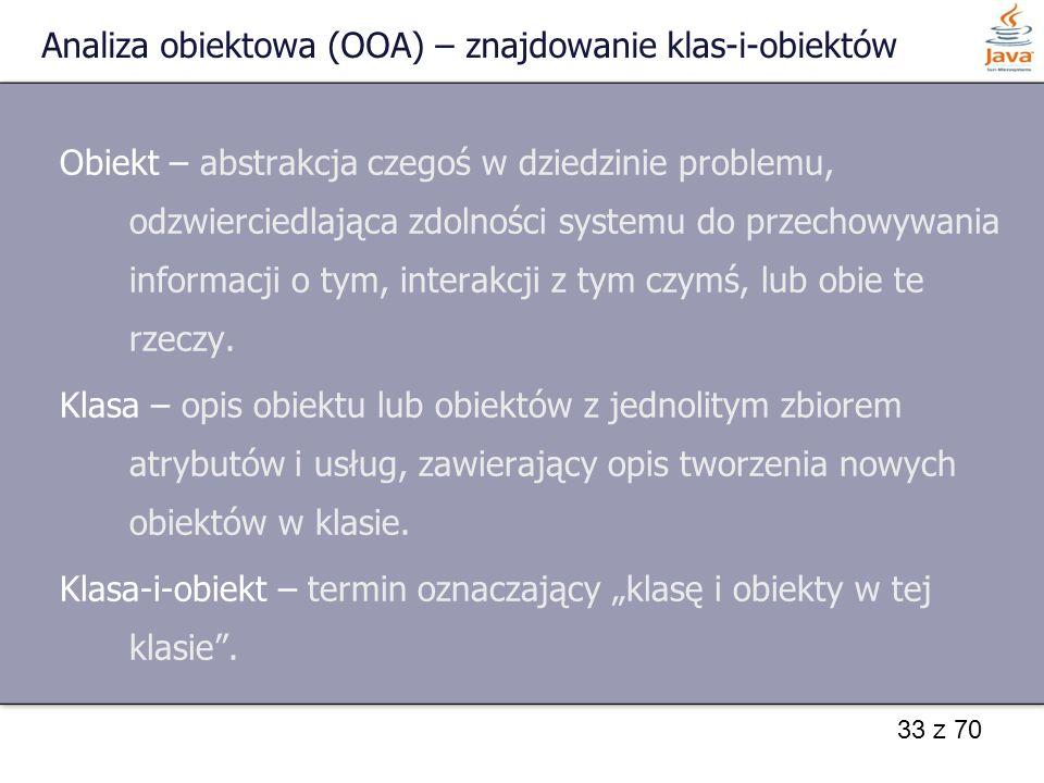 33 z 70 Analiza obiektowa (OOA) – znajdowanie klas-i-obiektów Obiekt – abstrakcja czegoś w dziedzinie problemu, odzwierciedlająca zdolności systemu do
