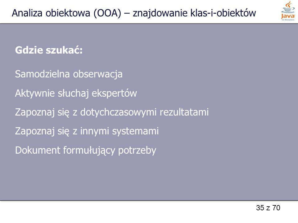 35 z 70 Analiza obiektowa (OOA) – znajdowanie klas-i-obiektów Gdzie szukać: Samodzielna obserwacja Aktywnie słuchaj ekspertów Zapoznaj się z dotychcza