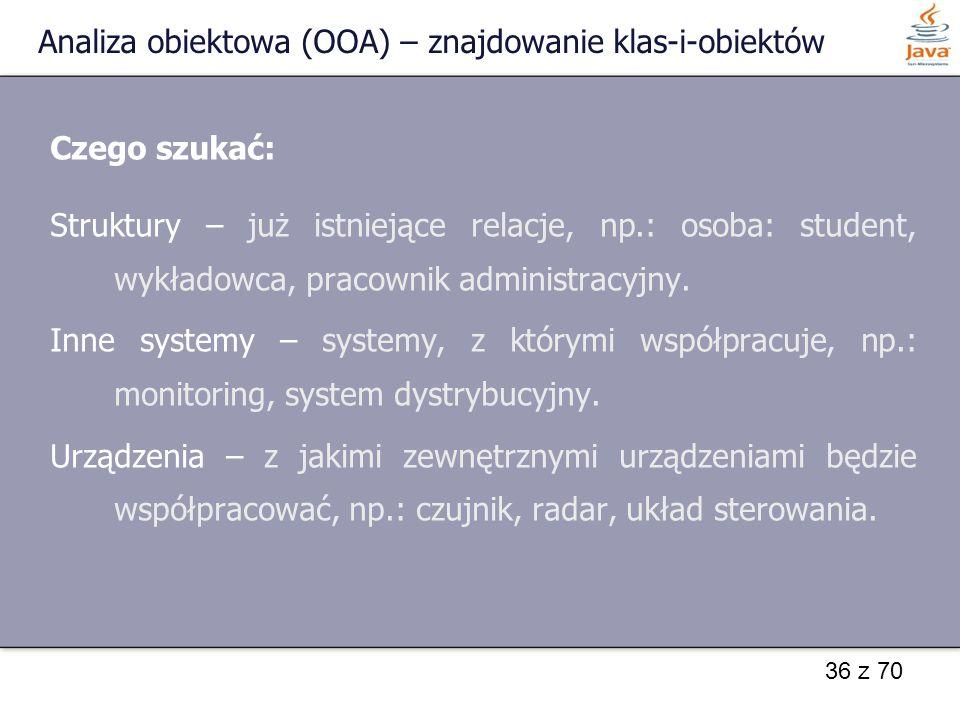 36 z 70 Analiza obiektowa (OOA) – znajdowanie klas-i-obiektów Czego szukać: Struktury – już istniejące relacje, np.: osoba: student, wykładowca, praco