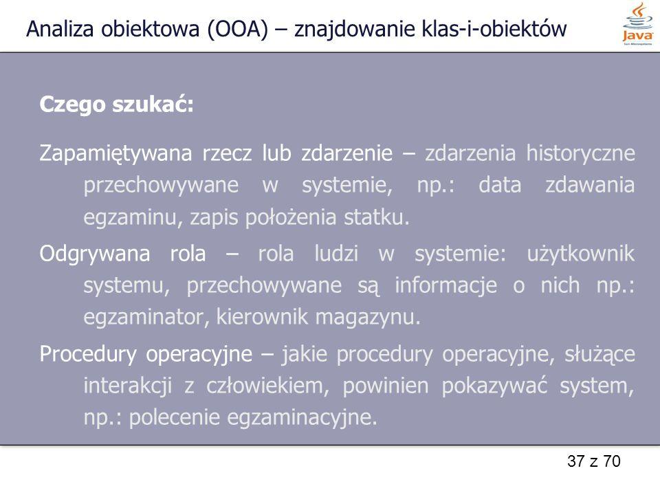 37 z 70 Analiza obiektowa (OOA) – znajdowanie klas-i-obiektów Czego szukać: Zapamiętywana rzecz lub zdarzenie – zdarzenia historyczne przechowywane w