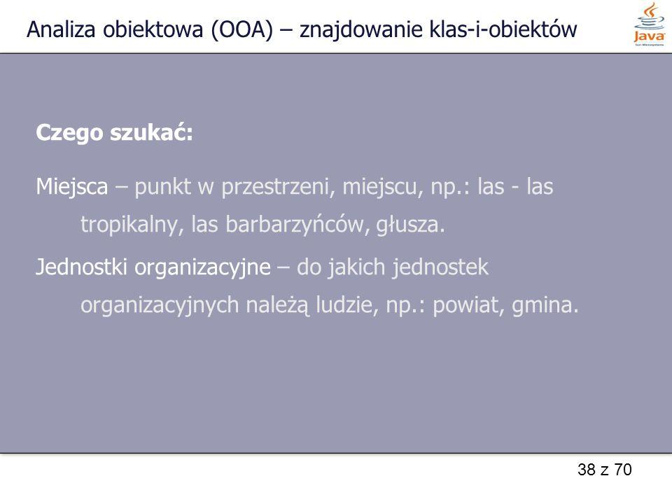 38 z 70 Analiza obiektowa (OOA) – znajdowanie klas-i-obiektów Czego szukać: Miejsca – punkt w przestrzeni, miejscu, np.: las - las tropikalny, las bar
