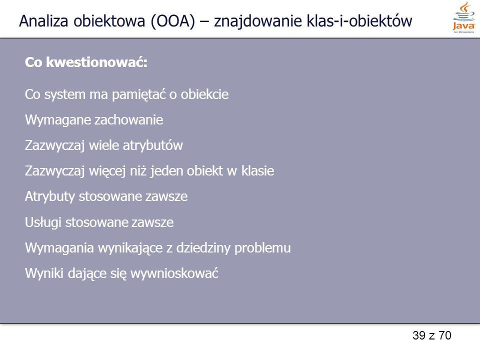 39 z 70 Analiza obiektowa (OOA) – znajdowanie klas-i-obiektów Co kwestionować: Co system ma pamiętać o obiekcie Wymagane zachowanie Zazwyczaj wiele at