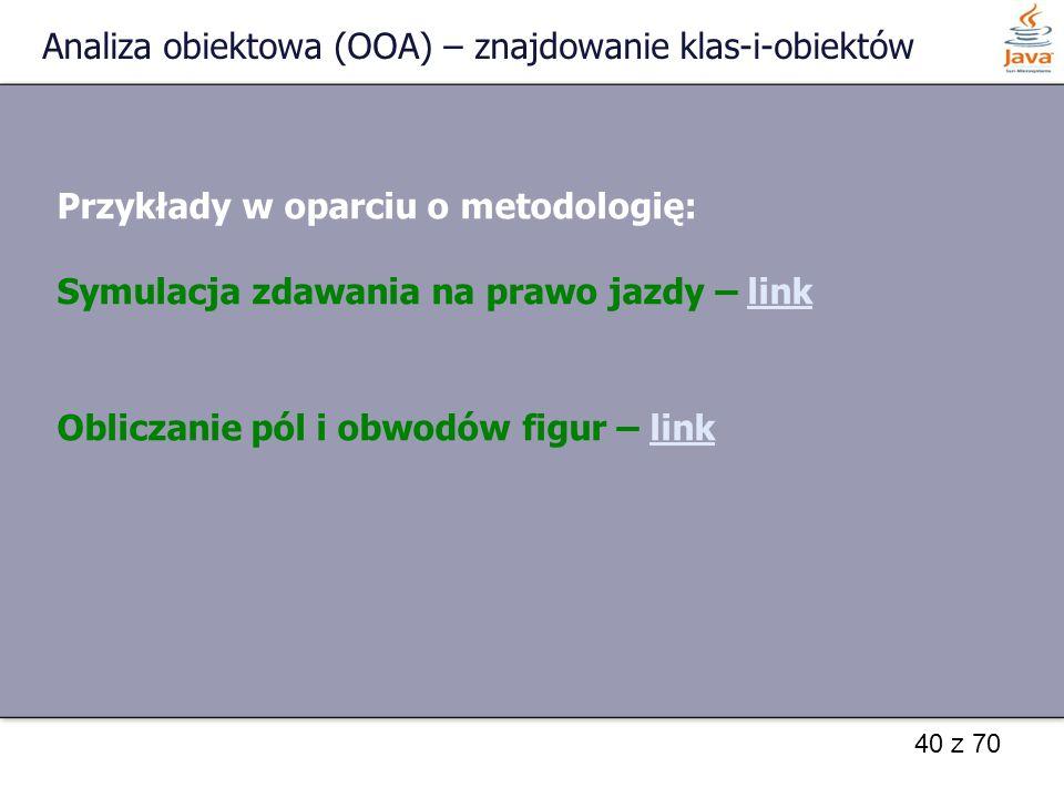 40 z 70 Analiza obiektowa (OOA) – znajdowanie klas-i-obiektów Przykłady w oparciu o metodologię: Symulacja zdawania na prawo jazdy – linklink Obliczan