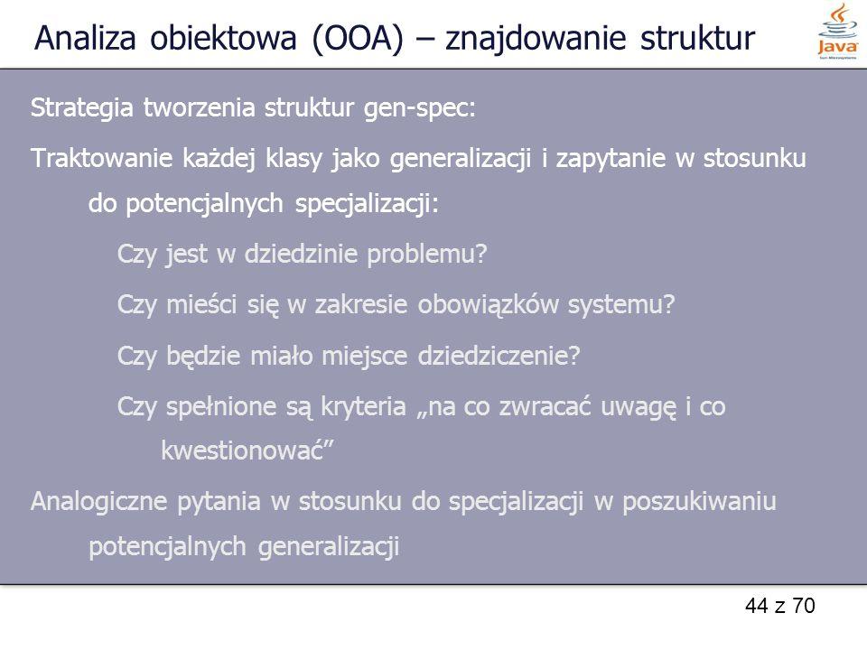 44 z 70 Analiza obiektowa (OOA) – znajdowanie struktur Strategia tworzenia struktur gen-spec: Traktowanie każdej klasy jako generalizacji i zapytanie