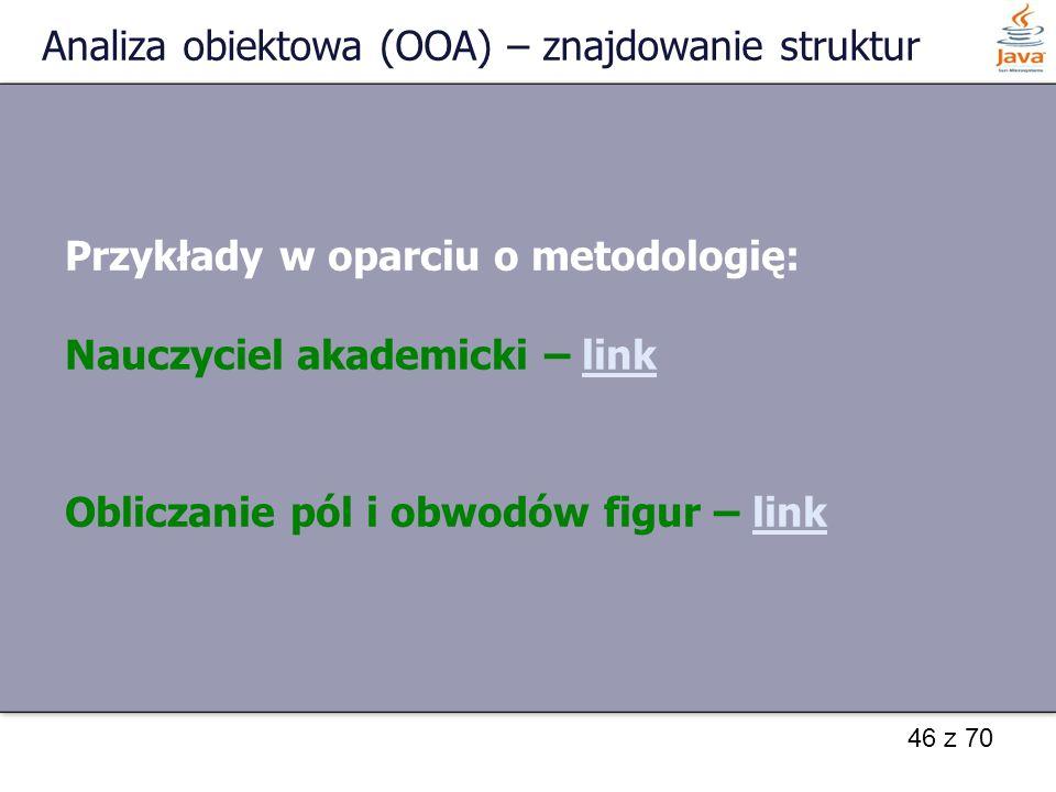46 z 70 Analiza obiektowa (OOA) – znajdowanie struktur Przykłady w oparciu o metodologię: Nauczyciel akademicki – linklink Obliczanie pól i obwodów fi