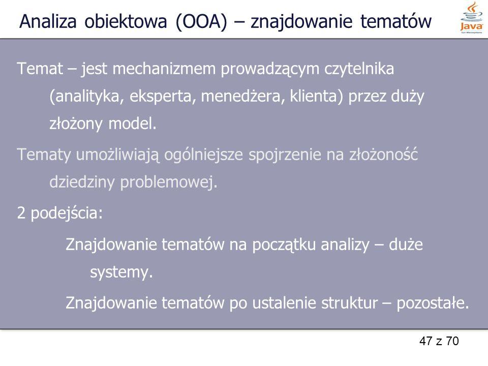 47 z 70 Analiza obiektowa (OOA) – znajdowanie tematów Temat – jest mechanizmem prowadzącym czytelnika (analityka, eksperta, menedżera, klienta) przez
