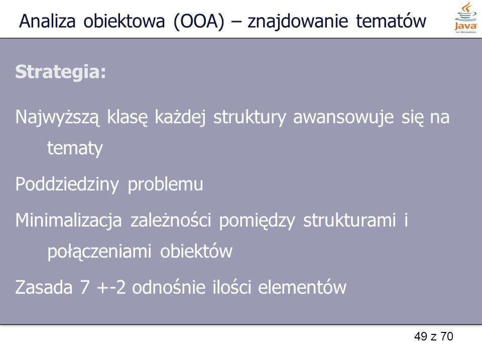 49 z 70 Analiza obiektowa (OOA) – znajdowanie tematów Strategia: Najwyższą klasę każdej struktury awansowuje się na tematy Poddziedziny problemu Minim