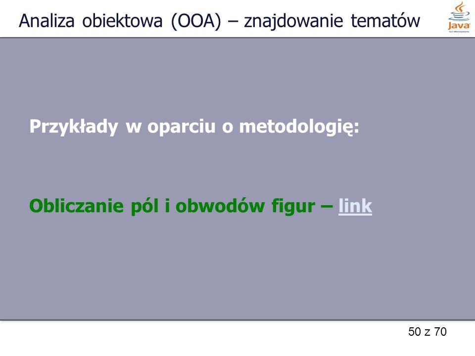 50 z 70 Analiza obiektowa (OOA) – znajdowanie tematów Przykłady w oparciu o metodologię: Obliczanie pól i obwodów figur – linklink