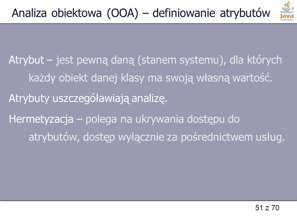 51 z 70 Analiza obiektowa (OOA) – definiowanie atrybutów Atrybut – jest pewną daną (stanem systemu), dla których każdy obiekt danej klasy ma swoją wła